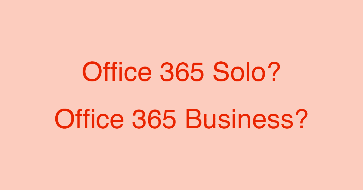 Office 365 SoloとOffice 365 Businessの価格や機能の比較