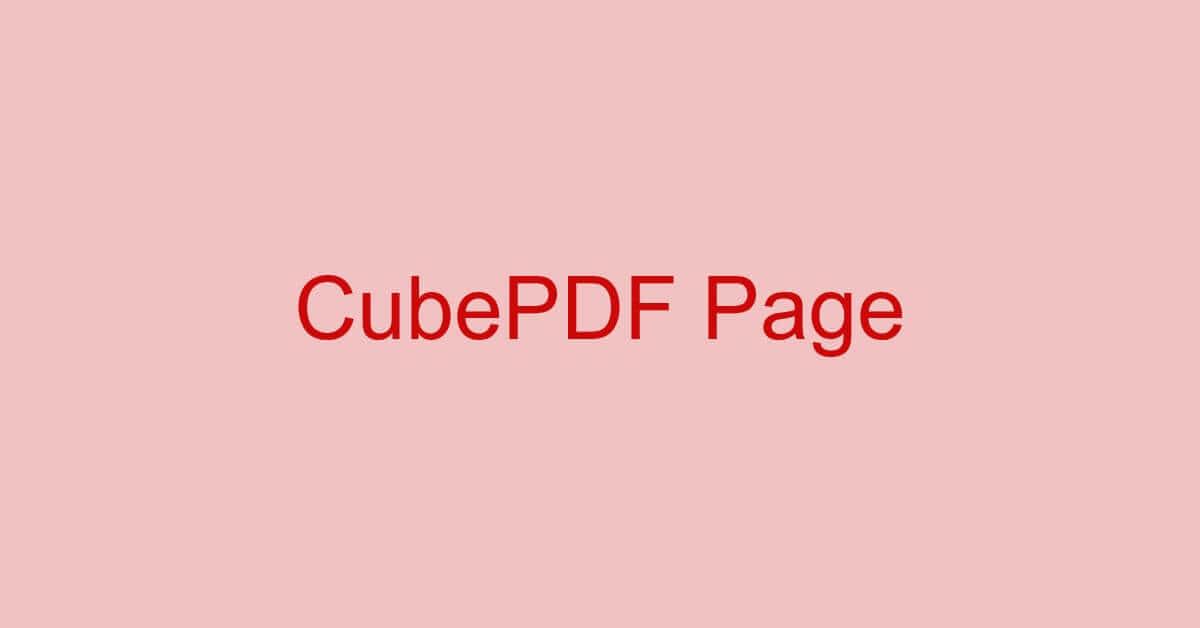 CubePDF Pageとは?機能/ダウンロード/使い方などまとめ