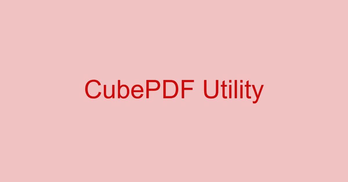 CubePDF Utilityとは?機能/ダウンロード/使い方などまとめ