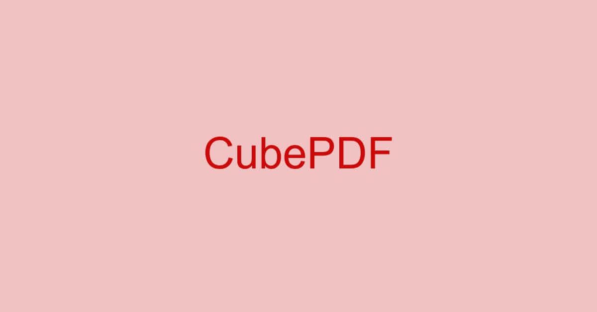 CubePDFとは?種類/評判/ダウンロード/使い方などのまとめ