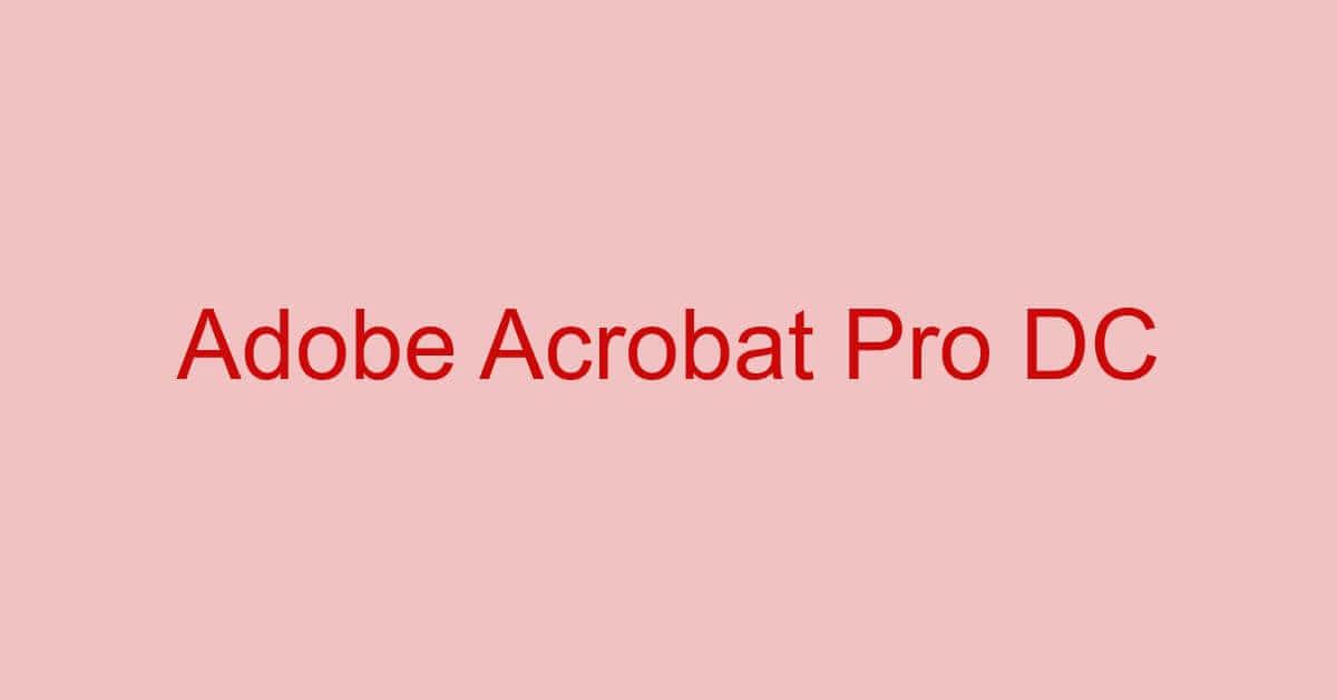 Adobe Acrobat Pro DCとは?価格/機能/ダウンロード方法などまとめ