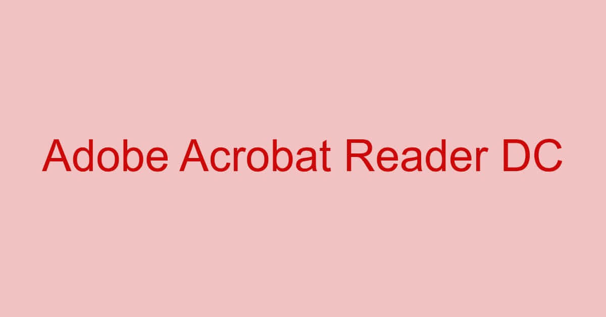 Adobe Acrobat Reader DCに関する情報まとめ