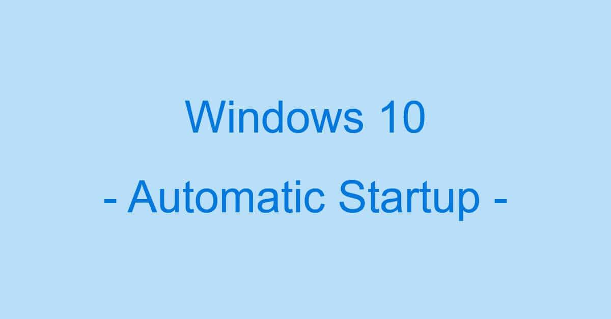 Windows 10での自動起動の情報まとめ(アプリの自動起動停止など)