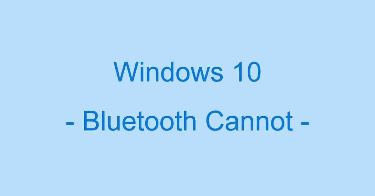 Windows 10のBluetoothを有効にできない場合の対処法