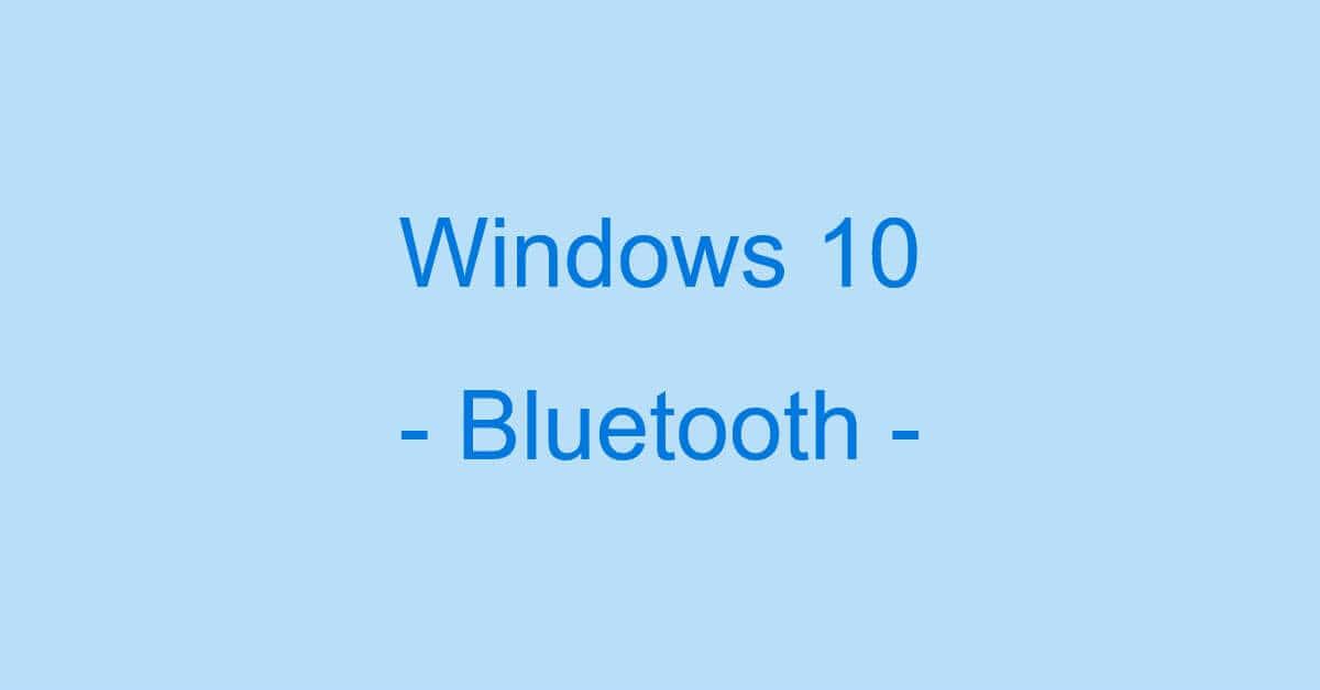Windows 10のBluetoothに関する情報まとめ(イヤホンの設定など)