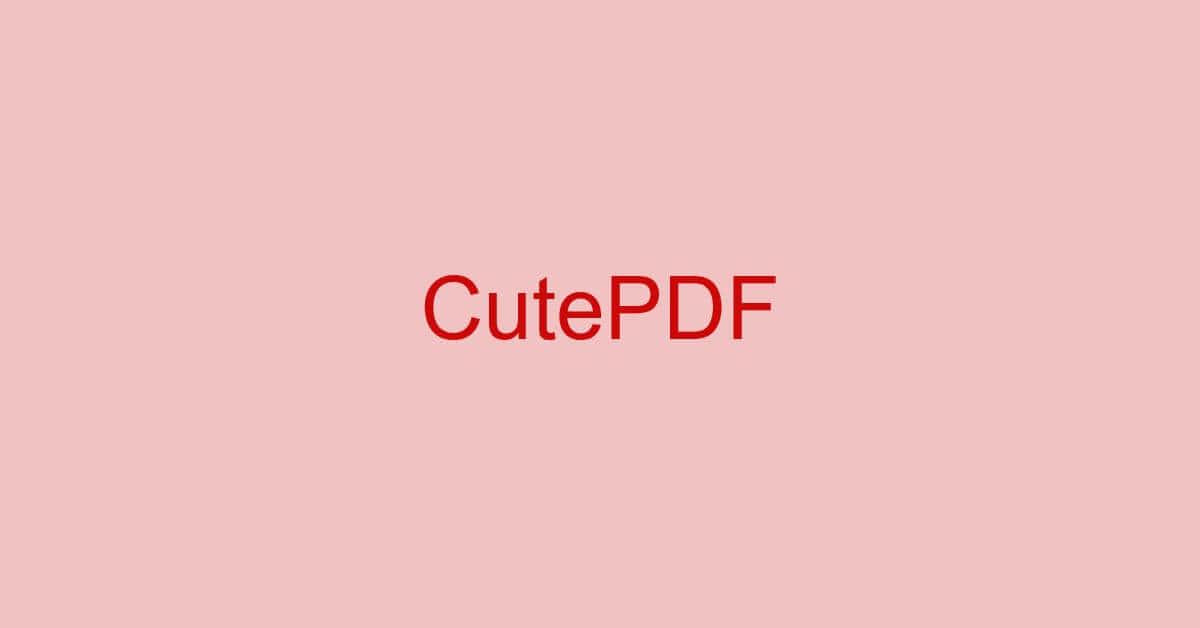 CutePDFとは?種類/ダウンロード/使い方などのまとめ