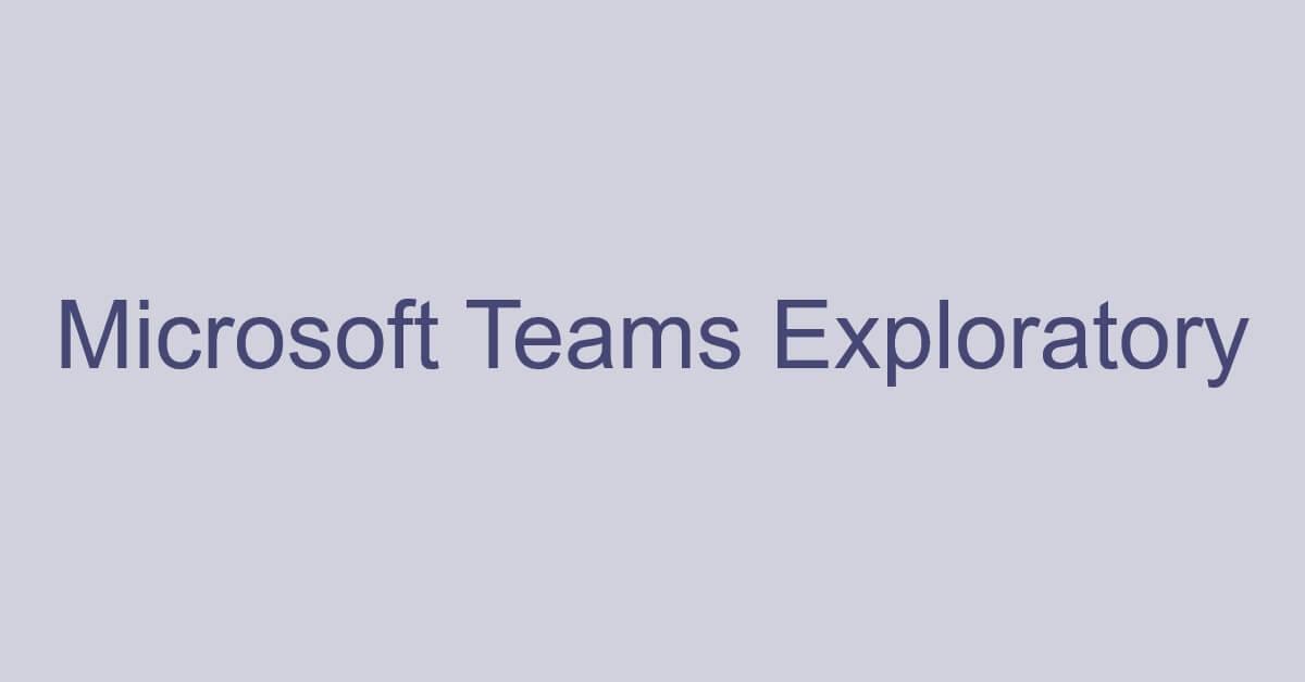 Microsoft Teams Exploratoryとは?試用版の有効期限など