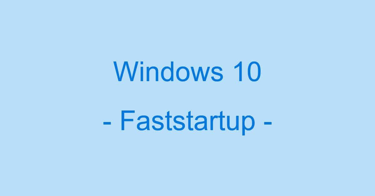 Windows 10の高速スタートアップ(高速起動)情報まとめ