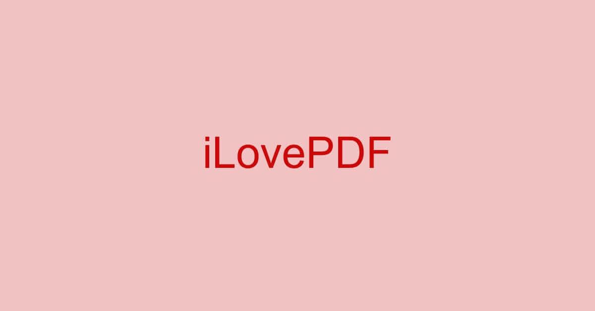 iLovePDFとは?機能/ダウンロード/使い方/危険性などまとめ