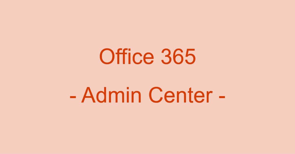 Microsoft 365(Office 365)管理センターについて