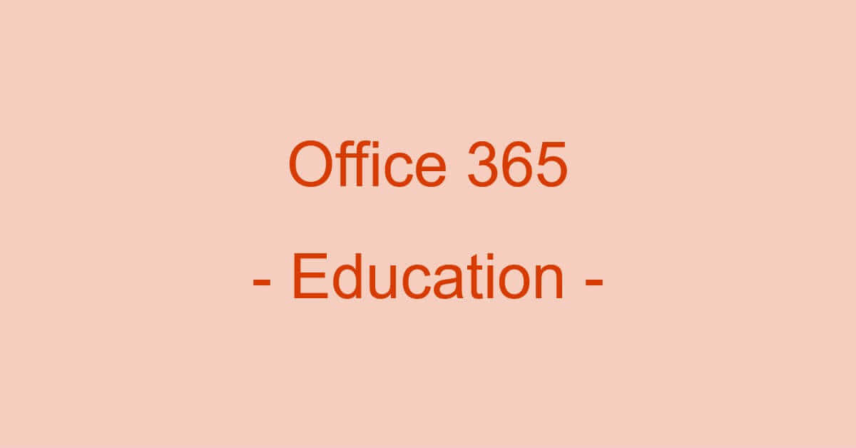 Office 365 Educationとは?(価格/機能の比較から使い方まで)