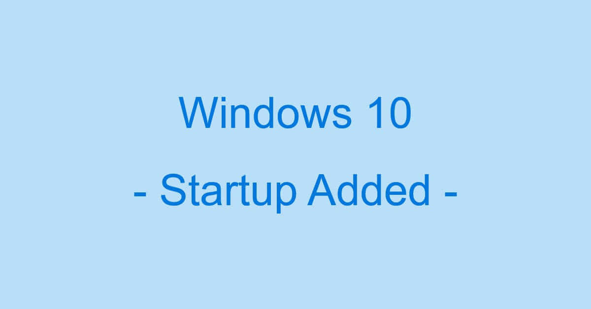Windows 10でスタートアップを追加/登録する2つの方法