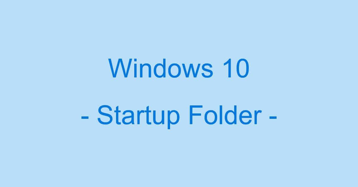 Windows 10のスタートアップフォルダの場所について