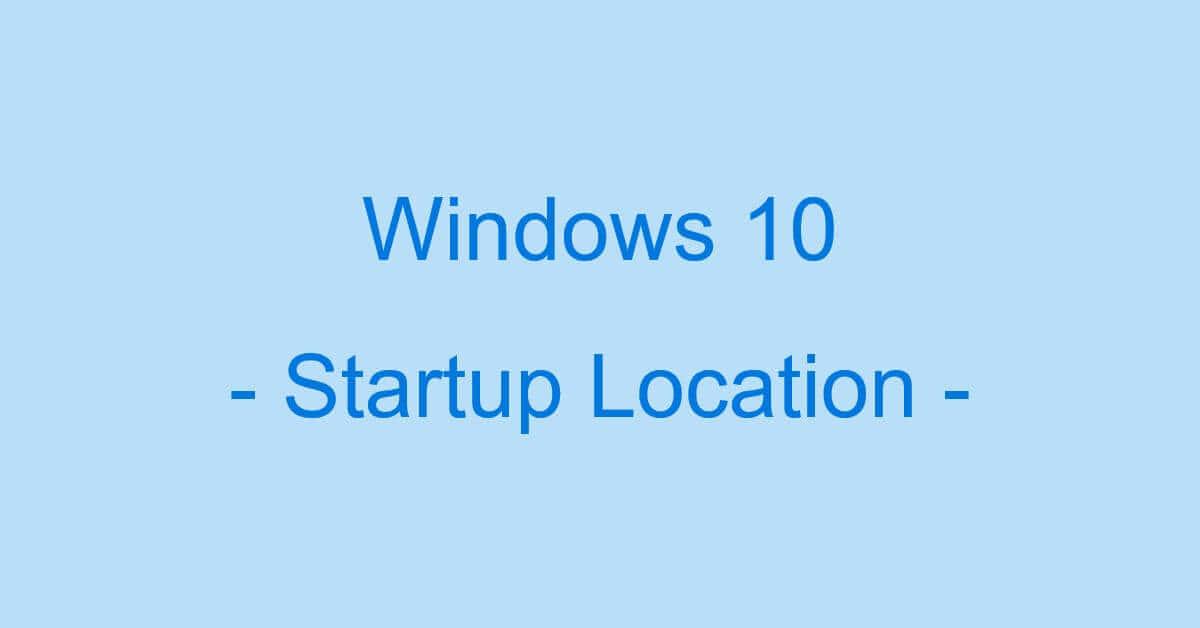 Windows 10のスタートアップ設定の場所について