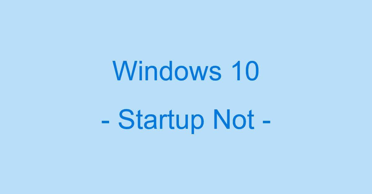 Windows 10でスタートアップが起動しない時の対処法