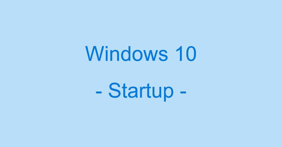 Windows 10のスタートアップ情報まとめ