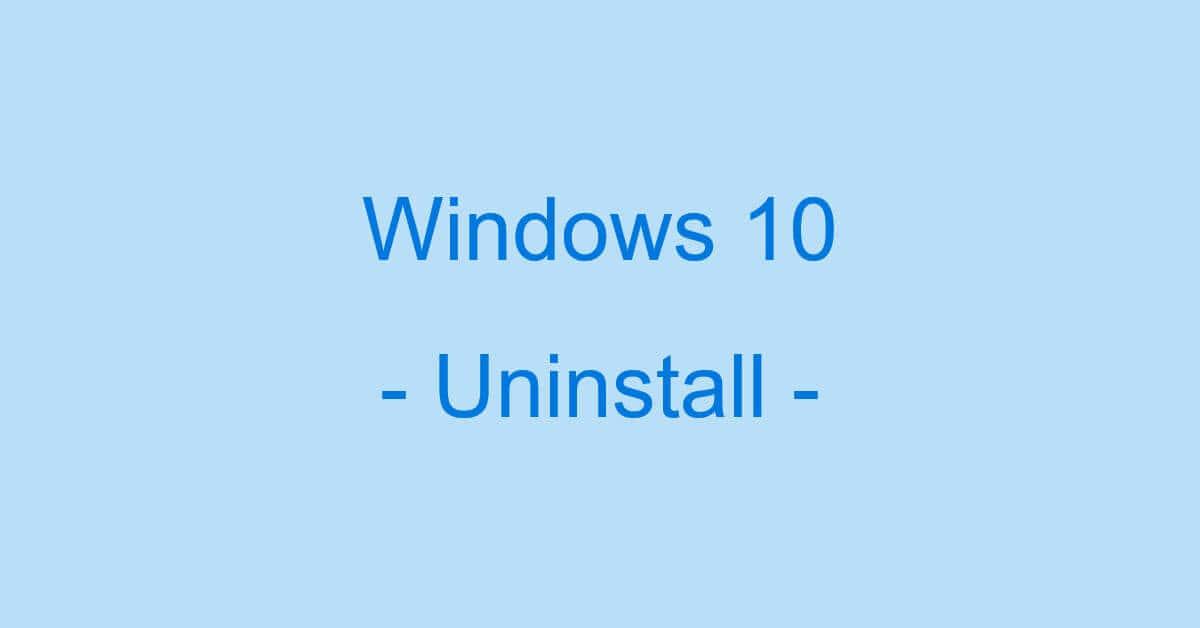 Windows10のアンインストール方法(できない場合も)