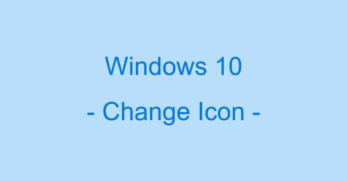 Windows 10のアイコンを変更する方法(変更できない時の対処含む)