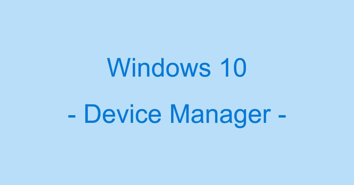Windows 10でデバイスマネージャーを表示する方法