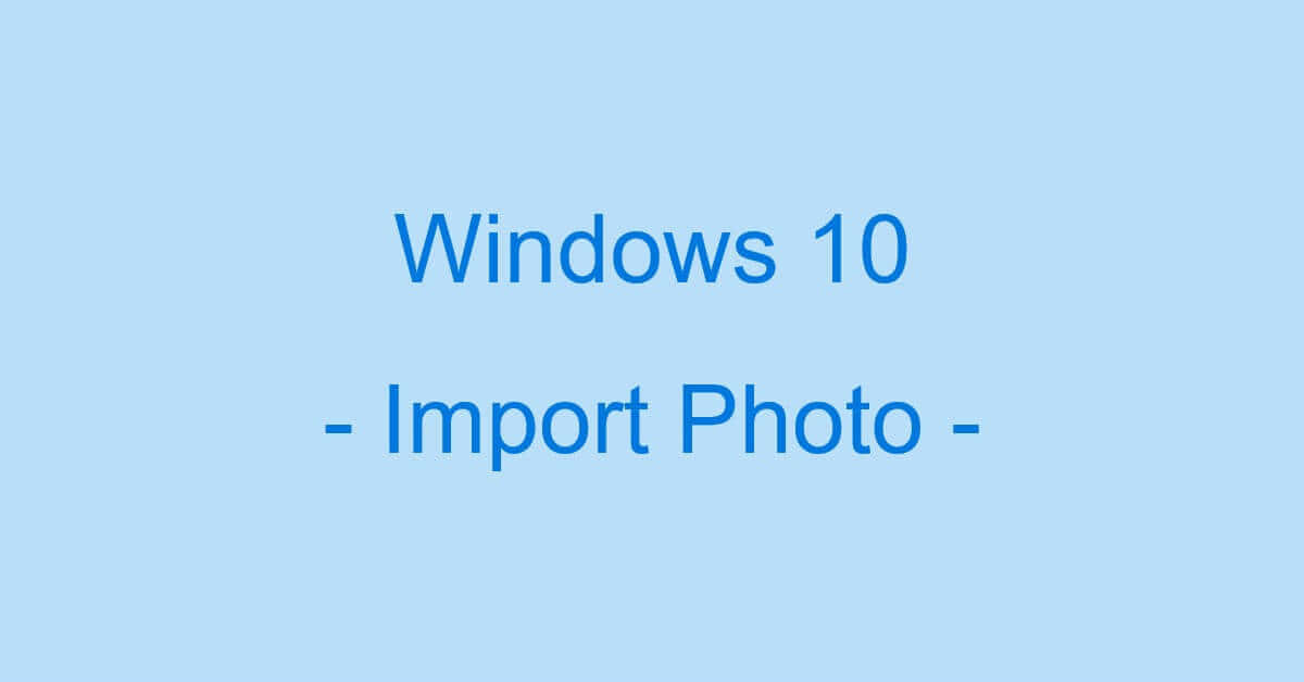 Windows 10でスマホからパソコンへ写真を取り込む方法