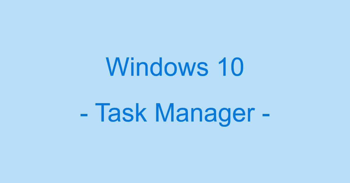 Windows 10のタスクマネージャーの情報まとめ