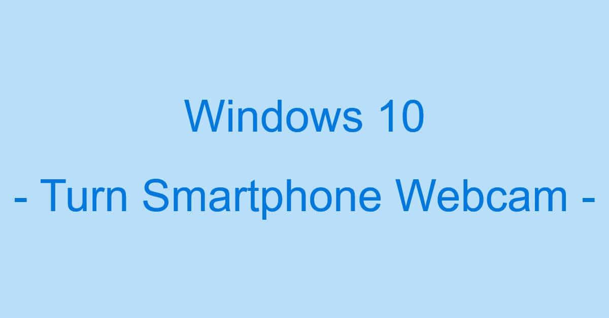 Windows 10でスマホをWEBカメラにする方法