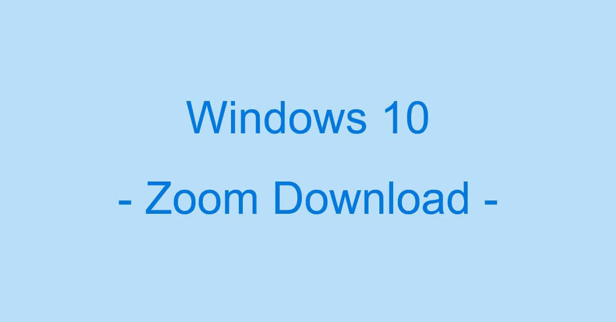 Windows 10でZoomをパソコン(PC)にダウンロードする方法